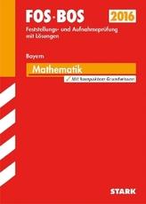 FOS / BOS 2016 - Feststellungs und Aufnahmeprüfung mit Lösungen, Mathematik Bayern