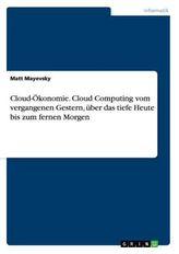 Cloud-Ökonomie. Cloud Computing vom vergangenen Gestern, über das tiefe Heute bis zum fernen Morgen
