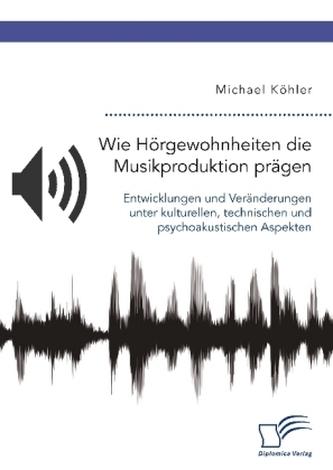 Wie Hörgewohnheiten die Musikproduktion prägen. Entwicklungen und Veränderungen unter kulturellen, technischen und psychoakustis