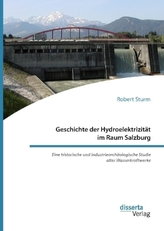Geschichte der Hydroelektrizität im Raum Salzburg. Eine historische und industriearchäologische Studie alter Wasserkraftwerke