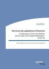 Das Kreuz der spekulativen Erkenntnis. Auslegungen zu Franz von Baaders Vorlesungen über religiöse Philosophie - Erster Teil